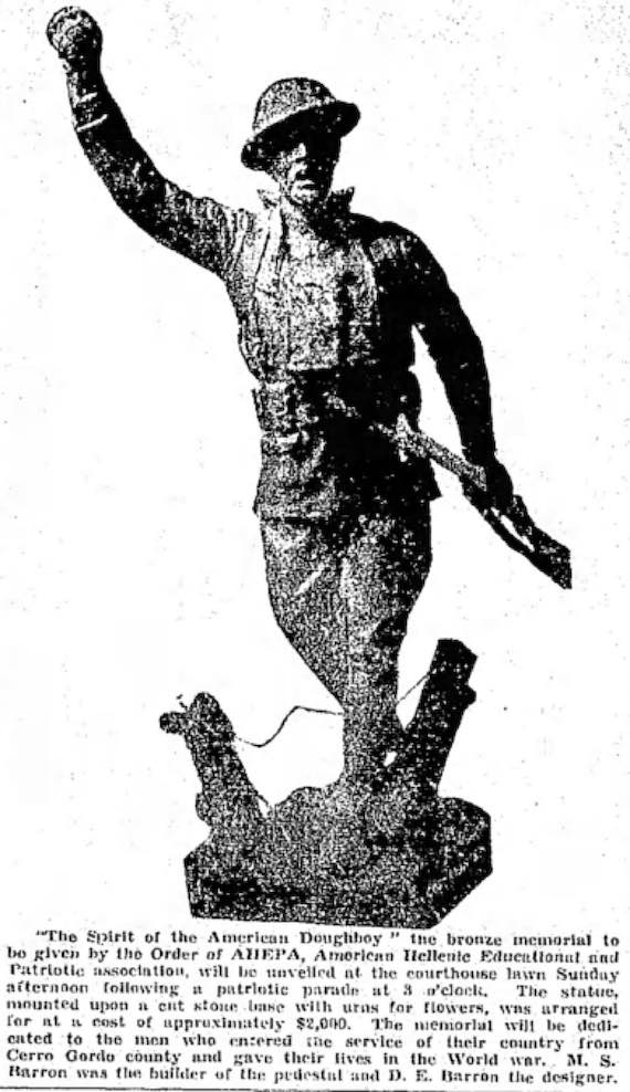 1934 - 'The Spirit of the American Doughboy' statue erected by Mason City, Iowa chapter (Des Moines Tribune) The Plaque reads: DEDICATED TO THE MEMORY OF THE MEN WHO ENTERED IN SERVICE OF THEIR COUNTRY FROM CERRO GORDO COUNTY AND WHO GAVE THEIR LIVES IN THE WORLD WAR ERECTED BY LOCAL CHAPTER, ORDER OF AHEPA JUNE 24, 1934 $2,000 15-foot Bronze Monument